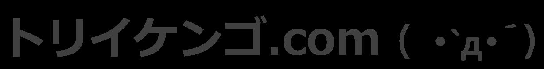 トリイケンゴ.com ( ・`д・´)