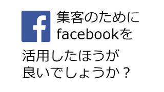 facebookって集客のために活用したほうが良いですか?